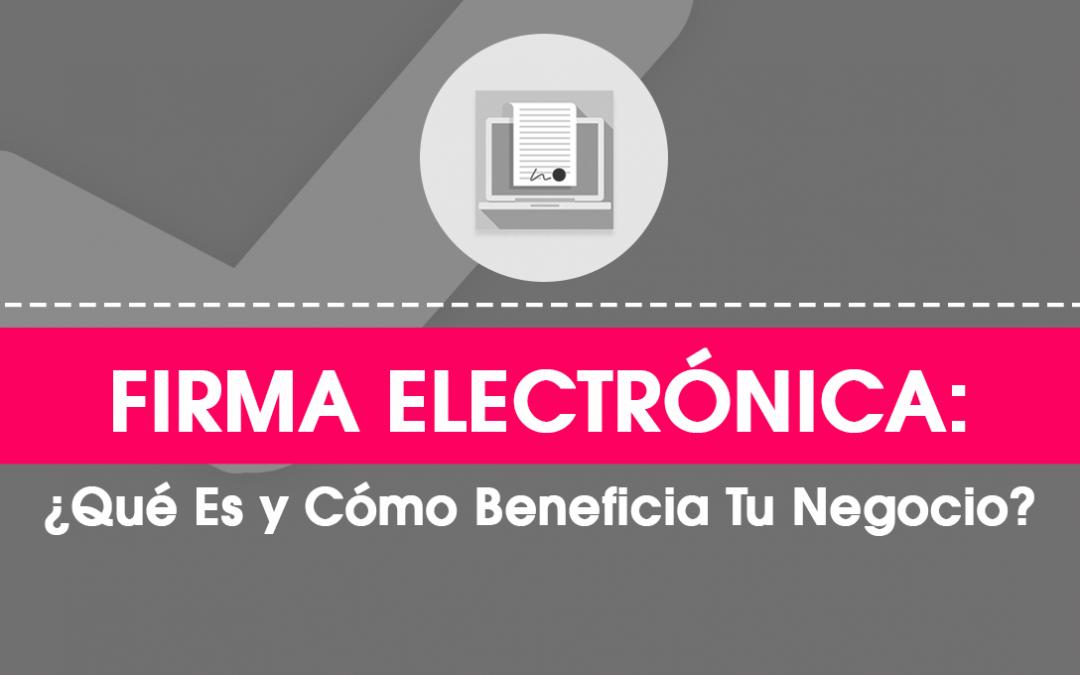 Firma Electrónica: ¿Qué Es y Cuáles Son sus Beneficios?