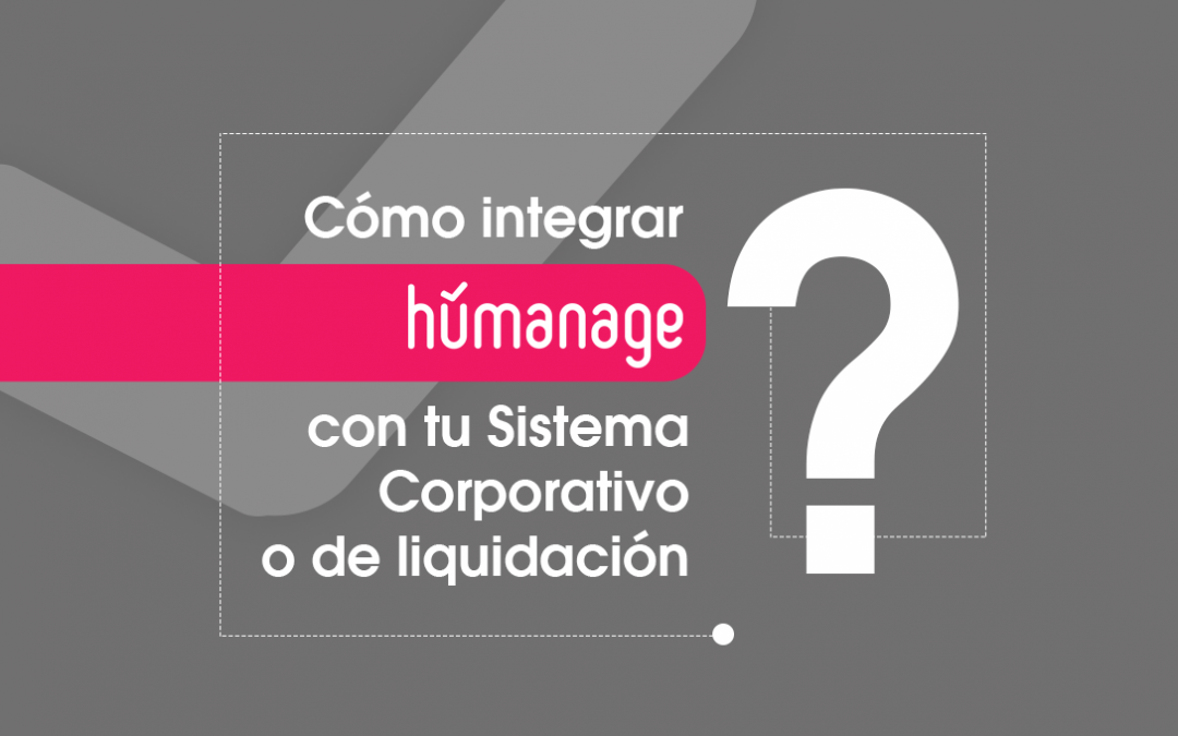 ¿Cómo integrar Humanage con tu Sistema Corporativo o de liquidación?