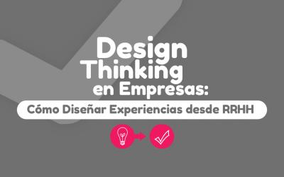 Design Thinking en Empresas: Cómo Diseñar Experiencias desde RRHH
