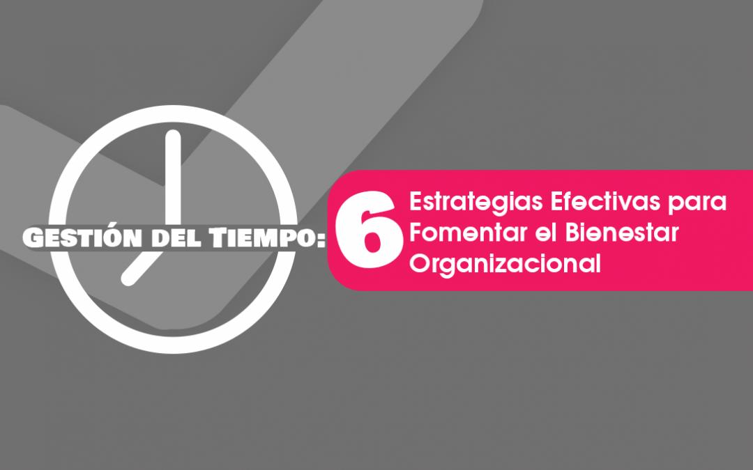 Gestión del Tiempo: 6 Estrategias Efectivas para Fomentar el Bienestar Organizacional