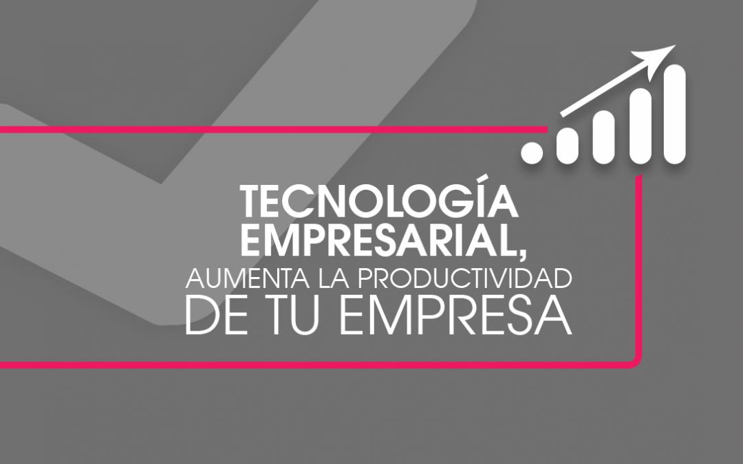 Tecnología empresarial, aumenta la productividad en tu empresa.