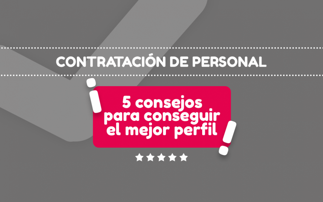 Contratación de personal ¡5 consejos para conseguir el mejor perfil!
